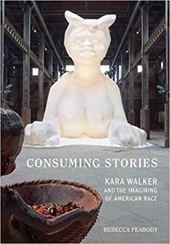 """Cover Image of """"Consuming Stories: Kara Walker and the Imagining of American Race"""" by Rebecca Peabody"""